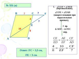 № 551 (а) А В С D Е F 8 4 7 10 ? ? СЕF = AED (вертикальные), СFE = EAD (