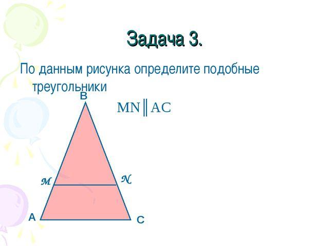 Задача 3. По данным рисунка определите подобные треугольники MN║AC А В С М N