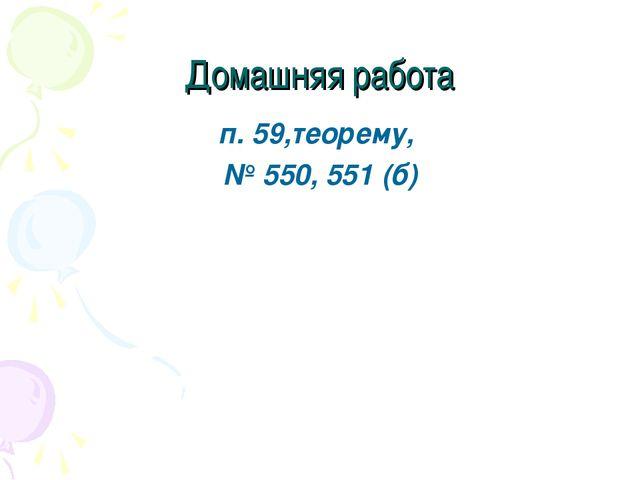 Домашняя работа п. 59,теорему, № 550, 551 (б)