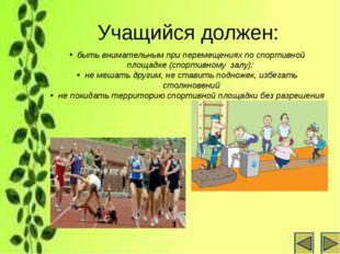 Учащийся должен: быть внимательным при перемещениях по спортивной площадке (с