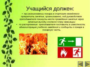 Учащийся должен: при возникновении пожара в спортзале немедленно прекратить з