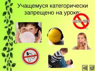 Учащемуся категорически запрещено на уроке: