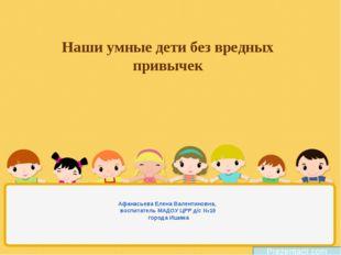 Наши умные дети без вредных привычек Афанасьева Елена Валентиновна, воспитате