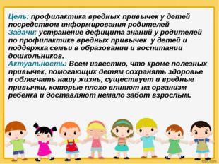 Цель: профилактика вредных привычек у детей посредством информирования родите
