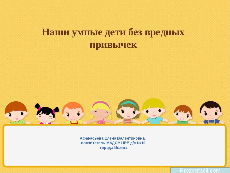 Наши умные дети без вредных привычек Афанасьева Елена Валентиновна, воспитате...