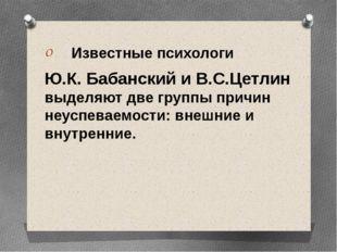 Известные психологи Ю.К. Бабанский и В.С.Цетлин выделяют две группы причин н