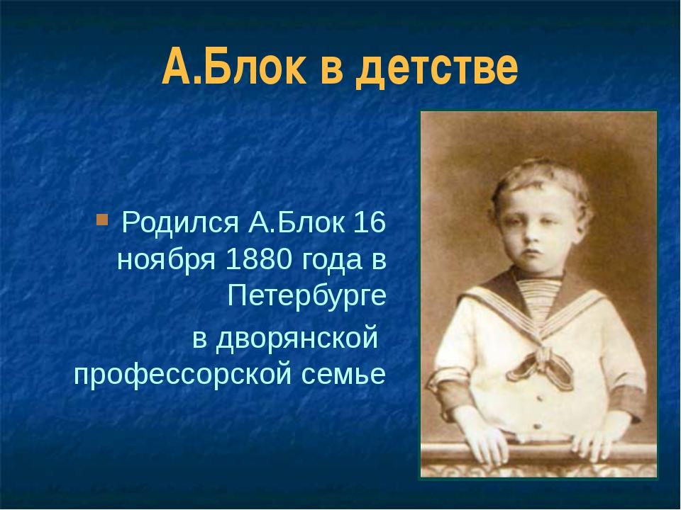 А.Блок в детстве Родился А.Блок 16 ноября 1880 года в Петербурге в дворянской...