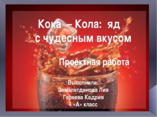 Кока – Кола: яд с чудесным вкусом Проектная работа Выполнили: Замалетдинова Л