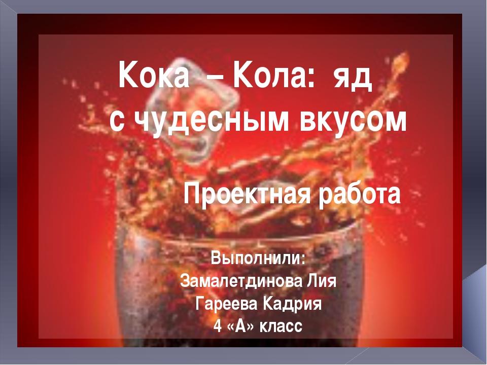 Кока – Кола: яд с чудесным вкусом Проектная работа Выполнили: Замалетдинова Л...
