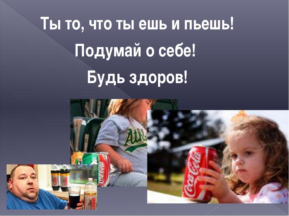 Ты то, что ты ешь и пьешь! Подумай о себе! Будь здоров!