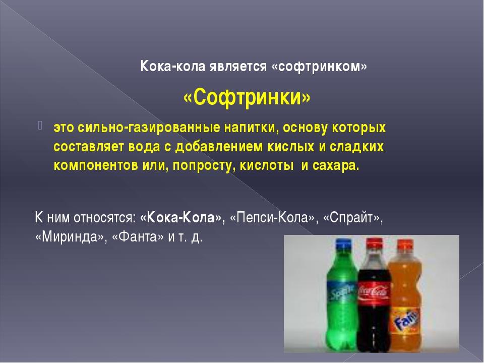 Кока-кола является «софтринком» «Софтринки» это сильно-газированные напитки,...