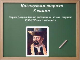 Қазақстан тарихи 8 синип Сирим Датулы башлиған Кичик жүз қазақлириниң 1783-17