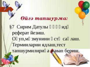 Өйгә тапшурма: §7 Сирим Датулы һәққидә реферат йезиш. Оқуп,мәзмунини әстә са