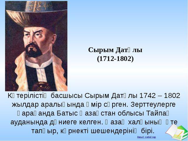 Сырым Датұлы (1712-1802) Көтерілістің басшысы Сырым Датұлы 1742 – 1802 жылдар...