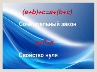 (a+b)+c=a+(b+c) Сочетательный закон a+0=a Свойство нуля