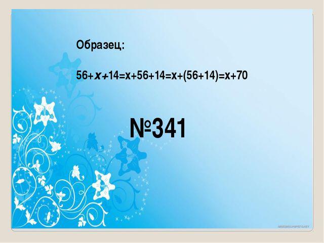 Образец: 56+х+14=х+56+14=х+(56+14)=х+70 №341