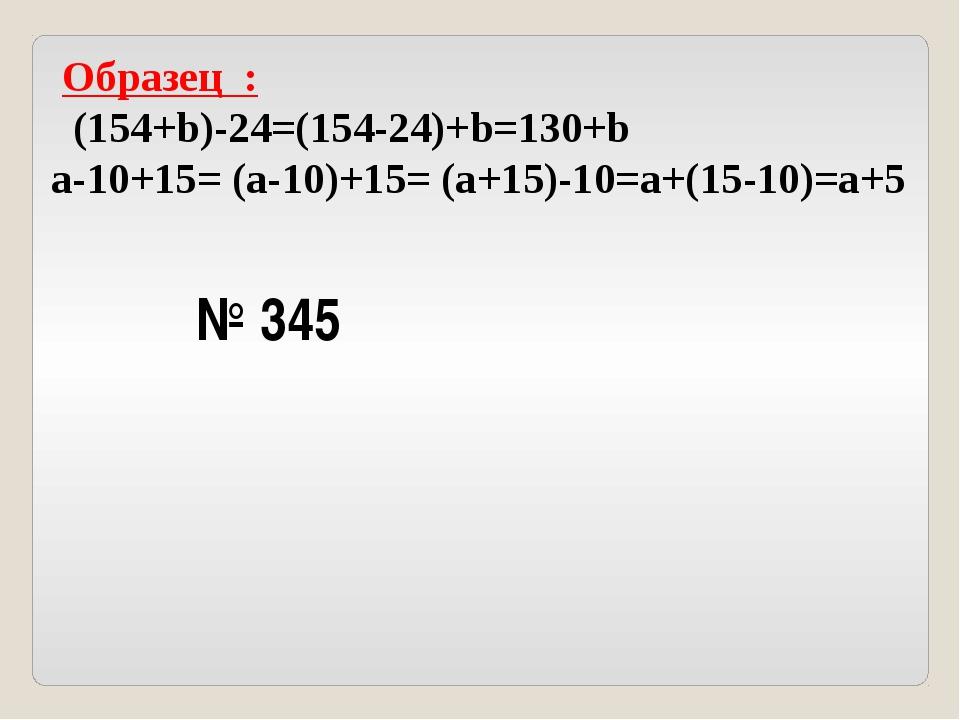 Образец : (154+b)-24=(154-24)+b=130+b a-10+15= (a-10)+15= (a+15)-10=a+(15-10...