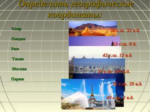 Определить географические координаты: Каир Лондон Рим Токио Москва Париж 30