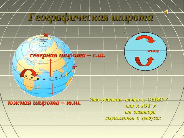 Географическая широта Это удаление точки к СЕВЕРУ или к Ю Г У от экватора, вы...