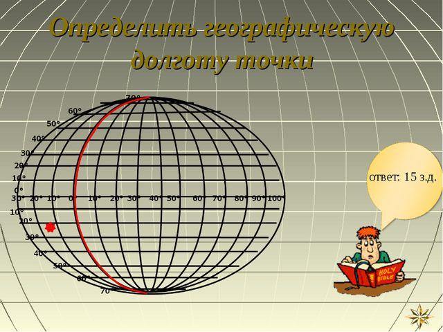 Определить географическую долготу точки ответ: 15 з.д.