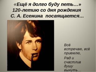 «Ещё я долго буду петь…» 120-летию со дня рождения С. А. Есенина посвящается…