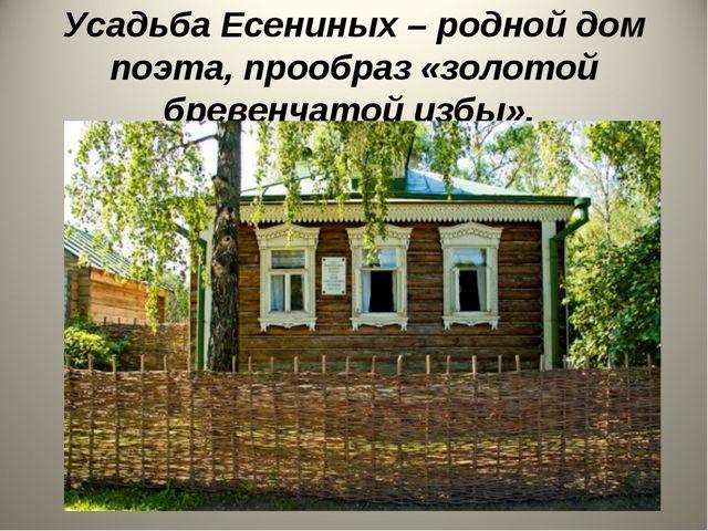 Усадьба Есениных – родной дом поэта, прообраз «золотой бревенчатой избы».