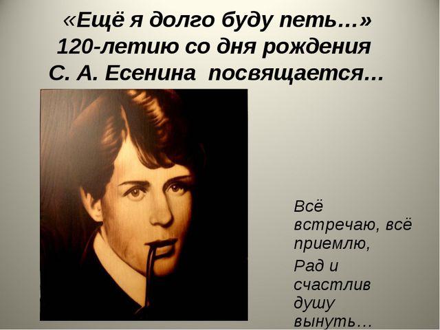 «Ещё я долго буду петь…» 120-летию со дня рождения С. А. Есенина посвящается…...