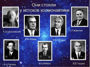 Они стояли у истоков космонавтики К.Э.Циолковский С.П.Королев А.М.Исаев М.В.