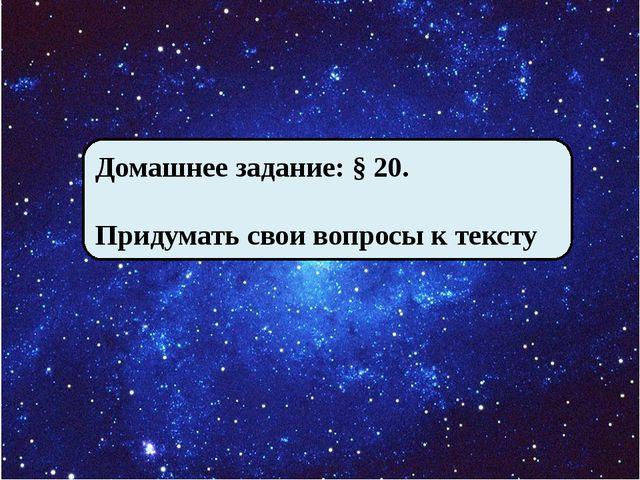 Домашнее задание: § 20. Придумать свои вопросы к тексту