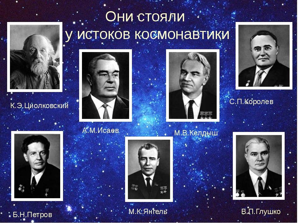 Они стояли у истоков космонавтики К.Э.Циолковский С.П.Королев А.М.Исаев М.В....