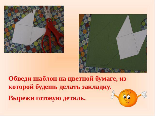 Обведи шаблон на цветной бумаге, из которой будешь делать закладку. Вырежи г...