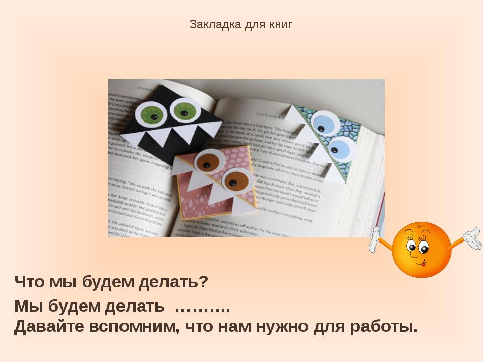 Закладка для книг Что мы будем делать? Мы будем делать ………. Давайте вспомним,...