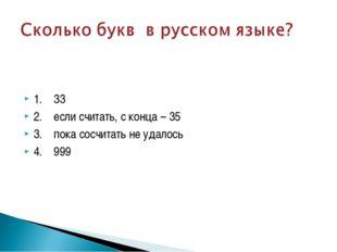 1. 33 2. если считать, с конца – 35 3. пока сосчитать не удалось 4. 999