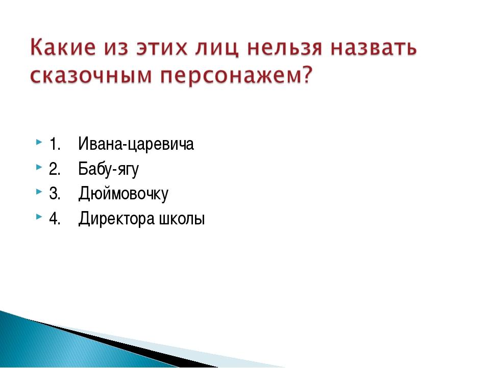 1. Ивана-царевича 2. Бабу-ягу 3. Дюймовочку 4. Директора школы