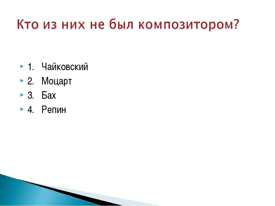 1. Чайковский 2. Моцарт 3. Бах 4. Репин