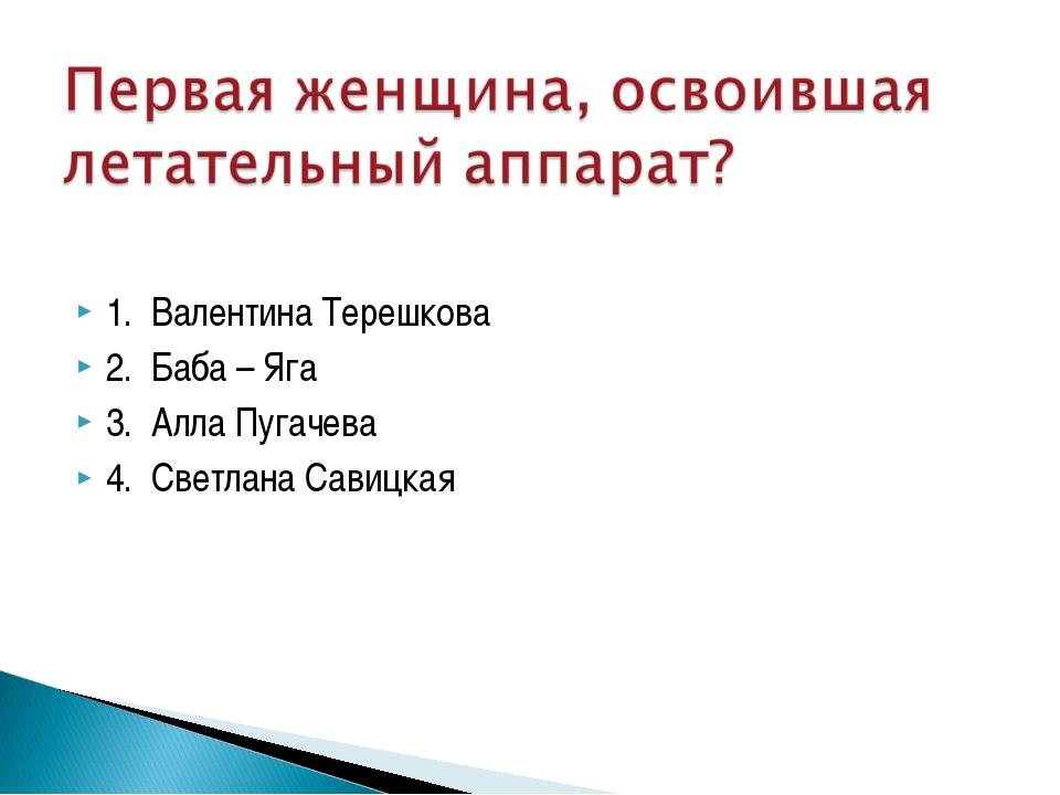 1. Валентина Терешкова 2. Баба – Яга 3. Алла Пугачева 4. Светлана Савицкая
