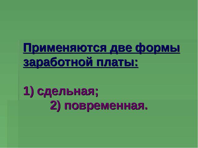 Применяются две формы заработной платы: 1) сдельная; 2) повременная.