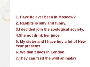 1. Have he ever been in Moscow? 2. Rabbits is silly and funny. 3.I decided jo