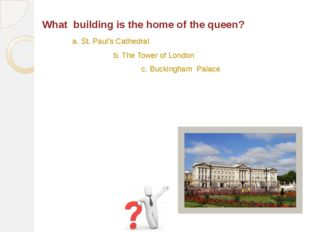 What building is the home of the queen? b. The Tower of London c. Buckingham