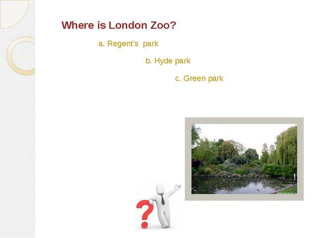 Where is London Zoo? a. Regent's park b. Hyde park c. Green park