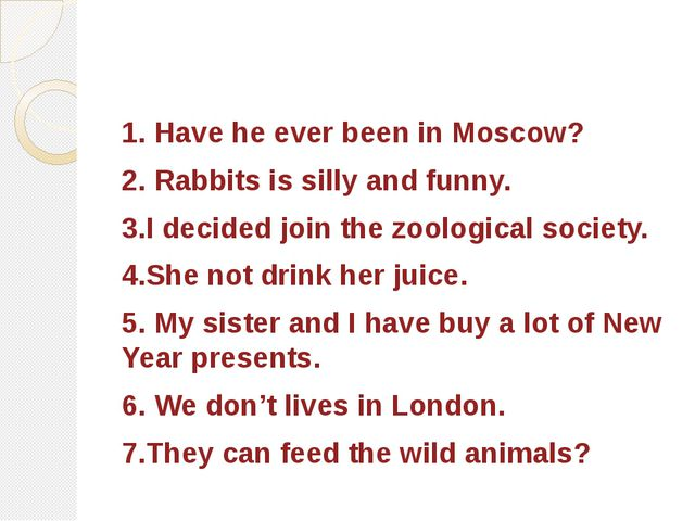 1. Have he ever been in Moscow? 2. Rabbits is silly and funny. 3.I decided jo...