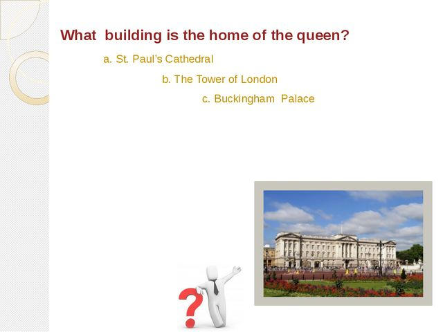 What building is the home of the queen? b. The Tower of London c. Buckingham...