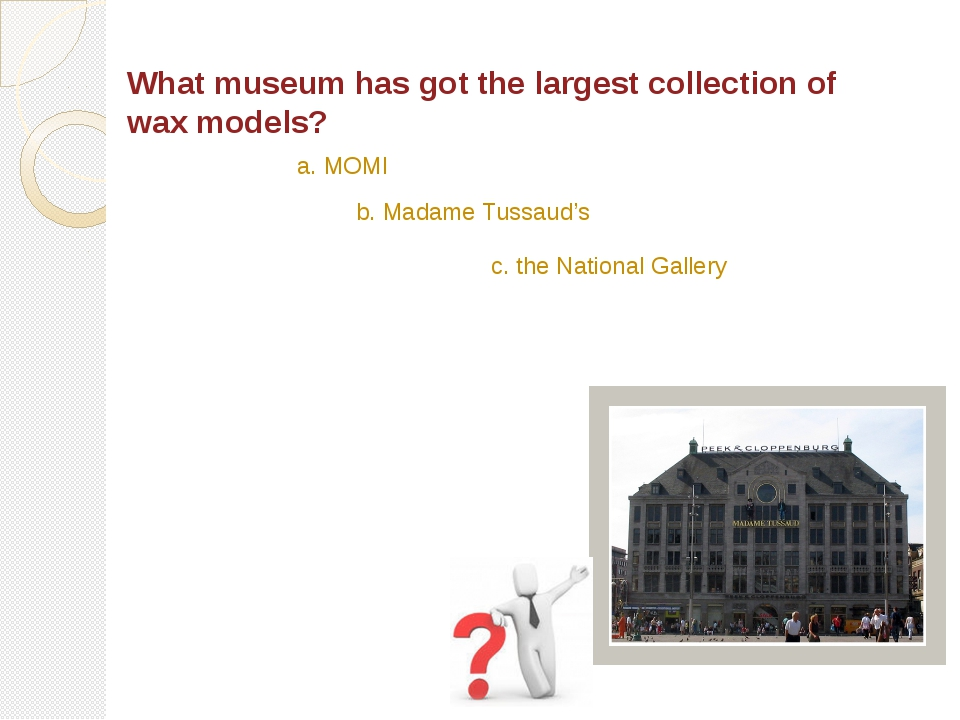 What museum has got the largest collection of wax models? a. MOMI b. Madame T...