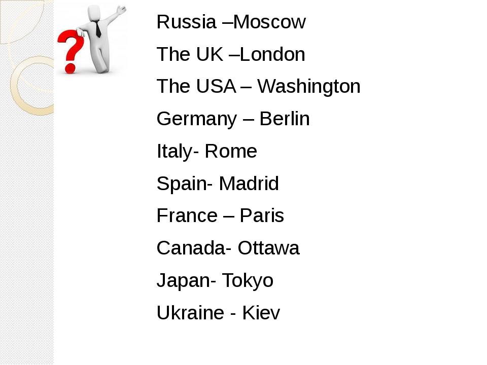 Russia –Moscow The UK –London The USA – Washington Germany – Berlin Italy- Ro...