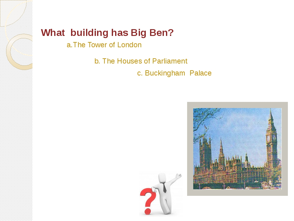 What building has Big Ben? c. Buckingham Palace b. The Houses of Parliament a...