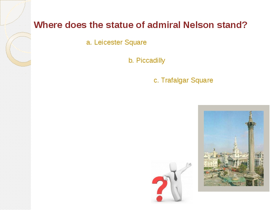 Where does the statue of admiral Nelson stand? c. Trafalgar Square a. Leicest...
