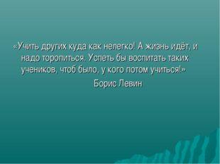 «Учить других куда как нелегко! А жизнь идёт, и надо торопиться. Успеть бы во
