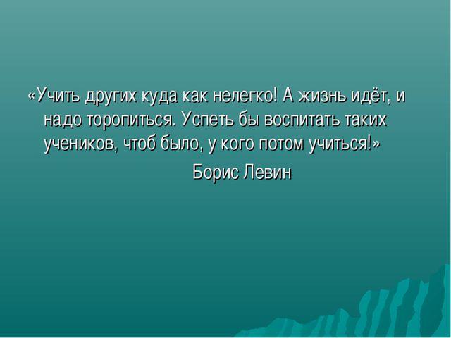 «Учить других куда как нелегко! А жизнь идёт, и надо торопиться. Успеть бы во...