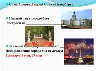 Самый первый музей Санкт-Петербурга Первый сад в городе был построен на _____