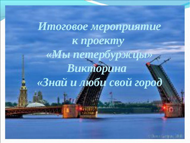Итоговое мероприятие к проекту «Мы петербуржцы» Викторина «Знай и люби свой г...